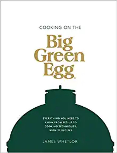 Cooking on the Big Green Egg: Everything you need to know from set-up to cooking techniques, with 70 recipes