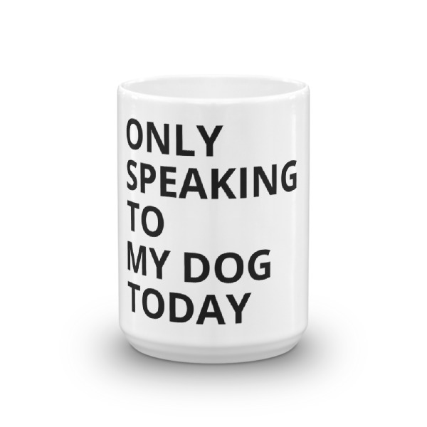 ONLY SPEAKING TO MY DOG TODAY Mug