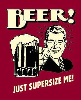 Beer! Just Super Size Me!