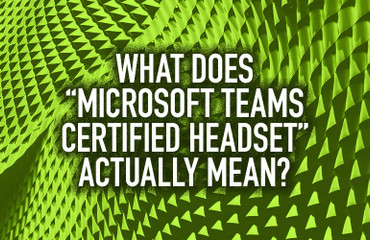 "What Does ""Microsoft Teams Certified Headset"" Actually Mean?"