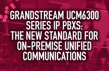 Grandstream UCM6300 Series IP PBXs: The New Standard for On-Premise Unified Communications
