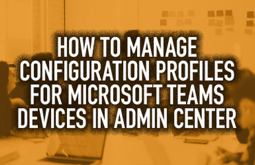 VIDEO: How to Manage Configuration Profiles for Microsoft Teams Devices in Admin Center