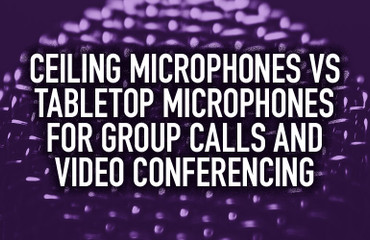 Ceiling Microphones vs Tabletop Microphones for Group Calls and Video Conferencing