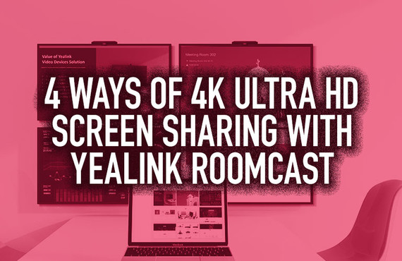 4 Ways of 4K Ultra HD Screen Sharing with Yealink RoomCast