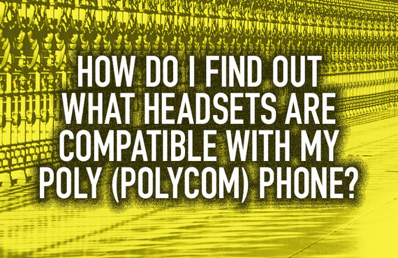 How Do I Find Out What Headsets Are Compatible with My Poly (Polycom) Phone?
