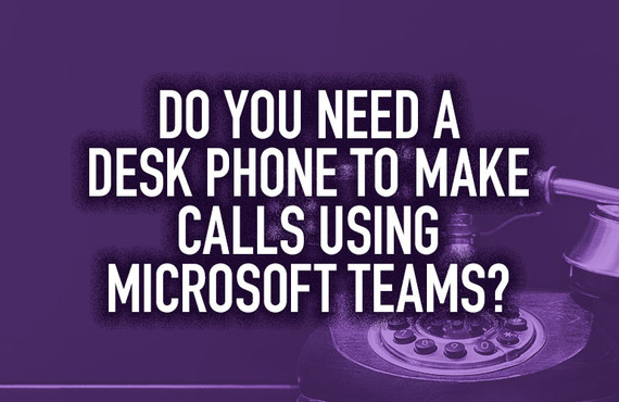 Do You Need a Desk Phone to Make Calls Using Microsoft Teams?