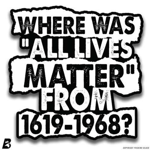 'Where Was 'All Lives Matter' from 1619-1968?' Premium Multi-Purpose Decal