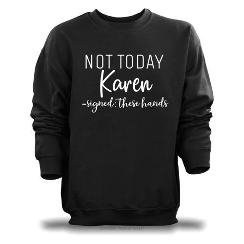 Not Today Karen Signed These Hands Unisex Sweatshirt