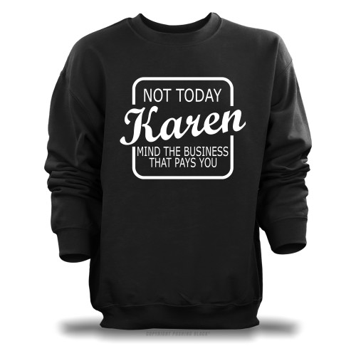 Not Today Karen Mind The Business That Pays You Unisex Sweatshirt