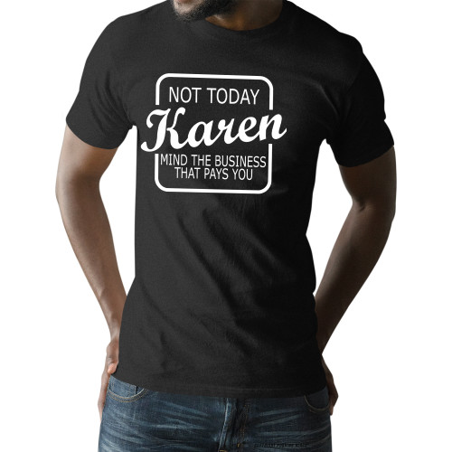 Not Today Karen Mind The Business That Pays You Unisex T-Shirt