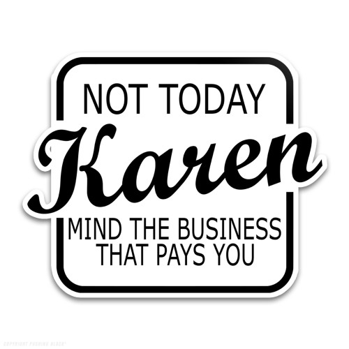 Not Today Karen Mind The Business That Pays You Weatherproof Vinyl Decal