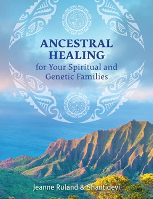 Ancestral Healing for your Spritual and Genetic Families by Jeanne Ruland and Shantidevi