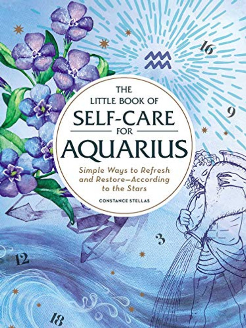The Little Book of Self-Care for Aquarius: Simple Ways to Refresh and Restore—According to the Stars (The Little Book of Self-Care) by Constance Stellas