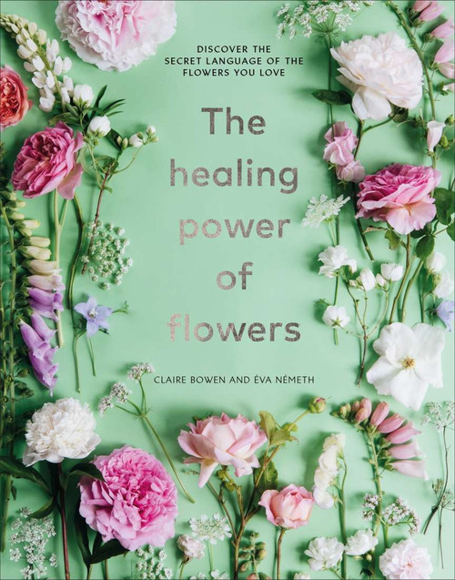 The Healing Power of Flowers by Claire Bowen and Eva Nemeth