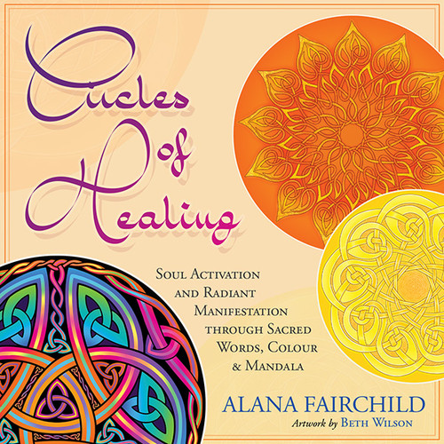 Circles of Healing Soul Activation and Radiant Manifestation Through Sacred Words, Colour and Mandala  Alana Fairchild Artwork by Beth Wilson