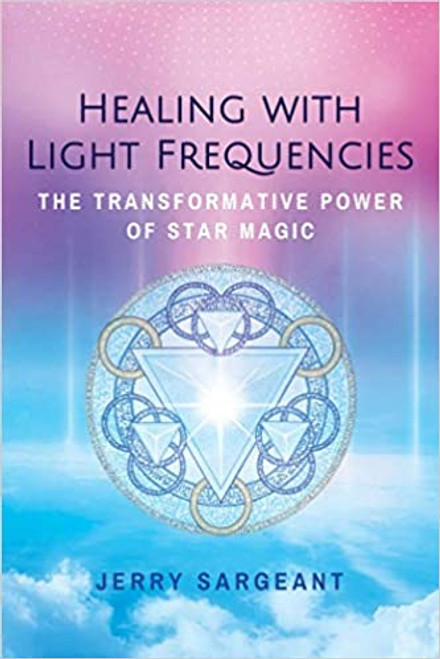 Healing with Light Frequencies; Transformative Power of Star Magic by Jerry Sargeant