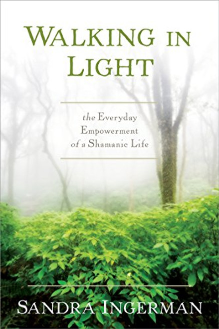 Walking in Light; the Everyday Empowerment of a Shamanic Life by Sandra Ingerman