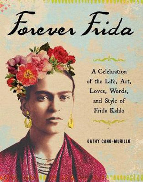 Forever Frida Celebration of the Life, Art, Loves, Words, and Style of Frida Kahlo By: Kathy Cano-Murillo