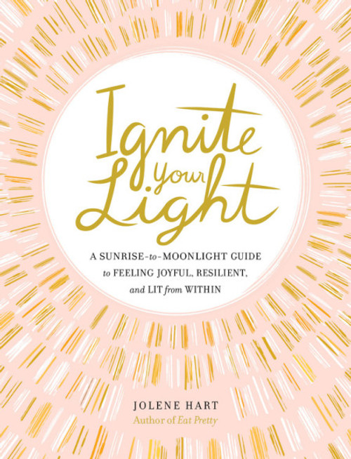 Ignite Your Light A Sunrise-to-Moonlight Guide to Feeling Joyful, Resilient, and Lit from Within  by Jolene Hart