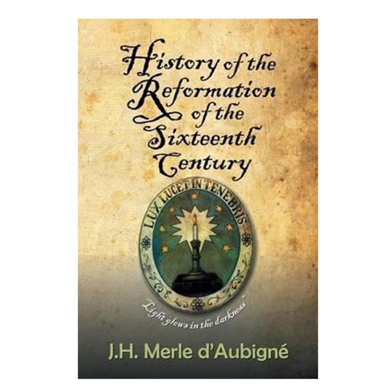 History of the Reformation of the Sixteenth Century- J.H. Merle d'Aubigné