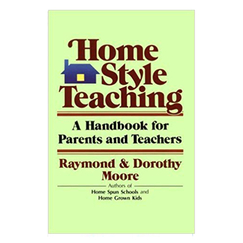 Home Style Teaching- A Handbook for Parents and Teachers- Raymond and Dorothy Moore