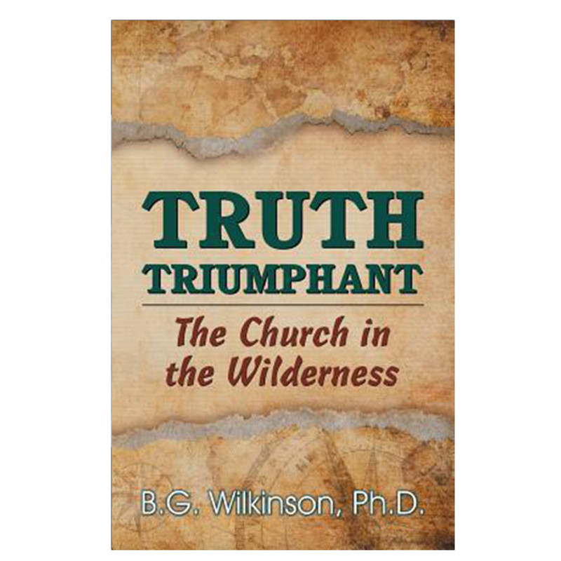Truth Triumphant- The Church In The Wilderness- B. G. Wilkinson, Ph.D