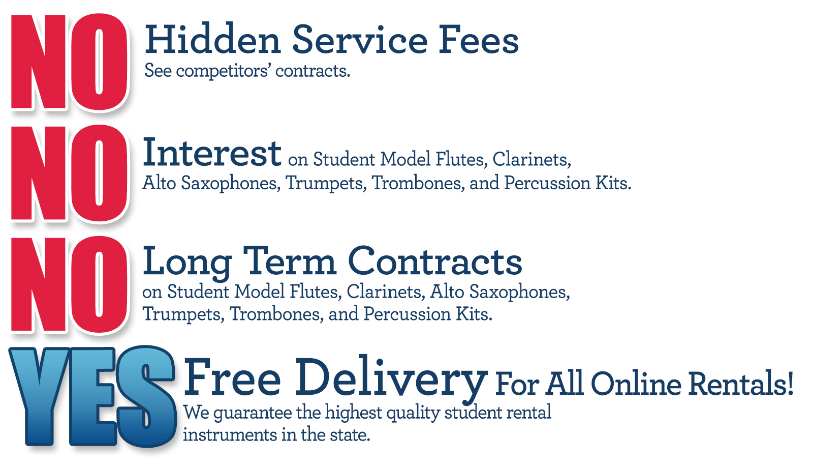 """No Hidden Service Fees. See competitors' contracts. No interest, no long term contracts on student model flutes, clarinets, alto saxophones, trumpets, trombones, and percussion kits. Yes on free delivery for all online rentals. We guarantee the highest quality student rental instruments in the state."""