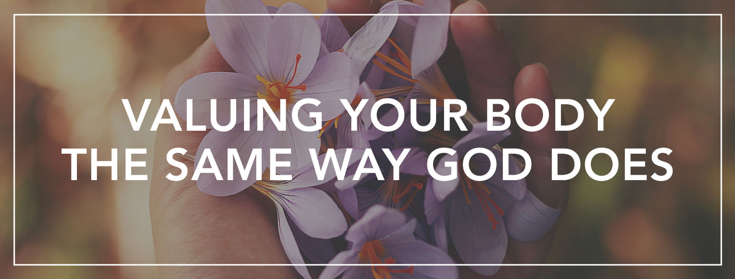 Valuing Your Body the Way God Does Blog