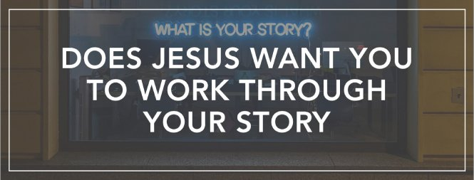 Does Jesus Want You to Work Through Your Story