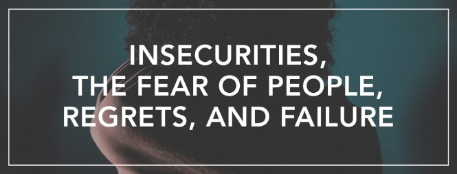Insecurities, The Fear of People, Regrets, and Failure