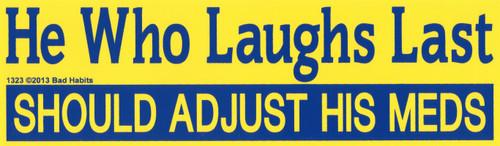 He Who laughs Last Should adjust his Meds Bumper Sticker #1323