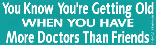 You know you're getting old when you have more doctors than friends Bumper Sticker #1339