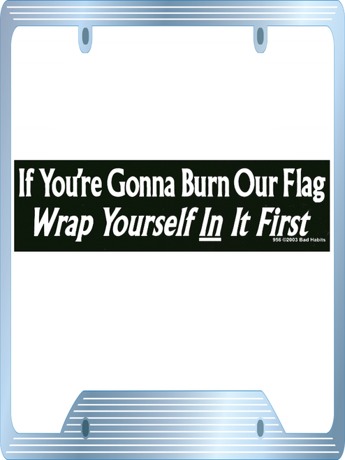 If you're Gonna Burn our Flag Wrap Yourself in it First Bumper Sticker #956