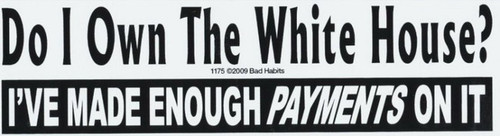 Do I own the White House I've made Enough Payments Bumper Sticker #1175