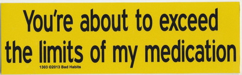 You're About to Exceed the Limits of my Medication Bumper Sticker #1303
