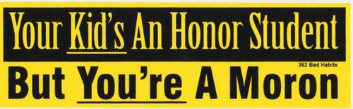 Your Kid's an Honor Student But You're a Moron Bumper Sticker #362