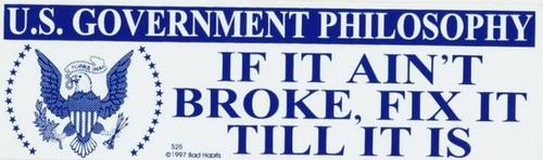US Government Philosophy If it ain't Broke Fix it Till it is Bumper Sticker #525