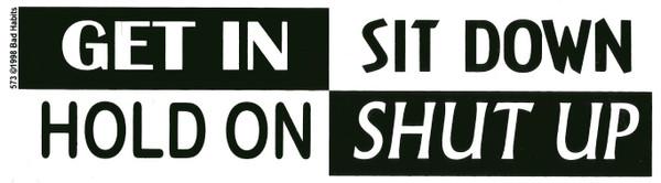 Get In Sit Down Hold on Shut Up Bumper Sticker #573