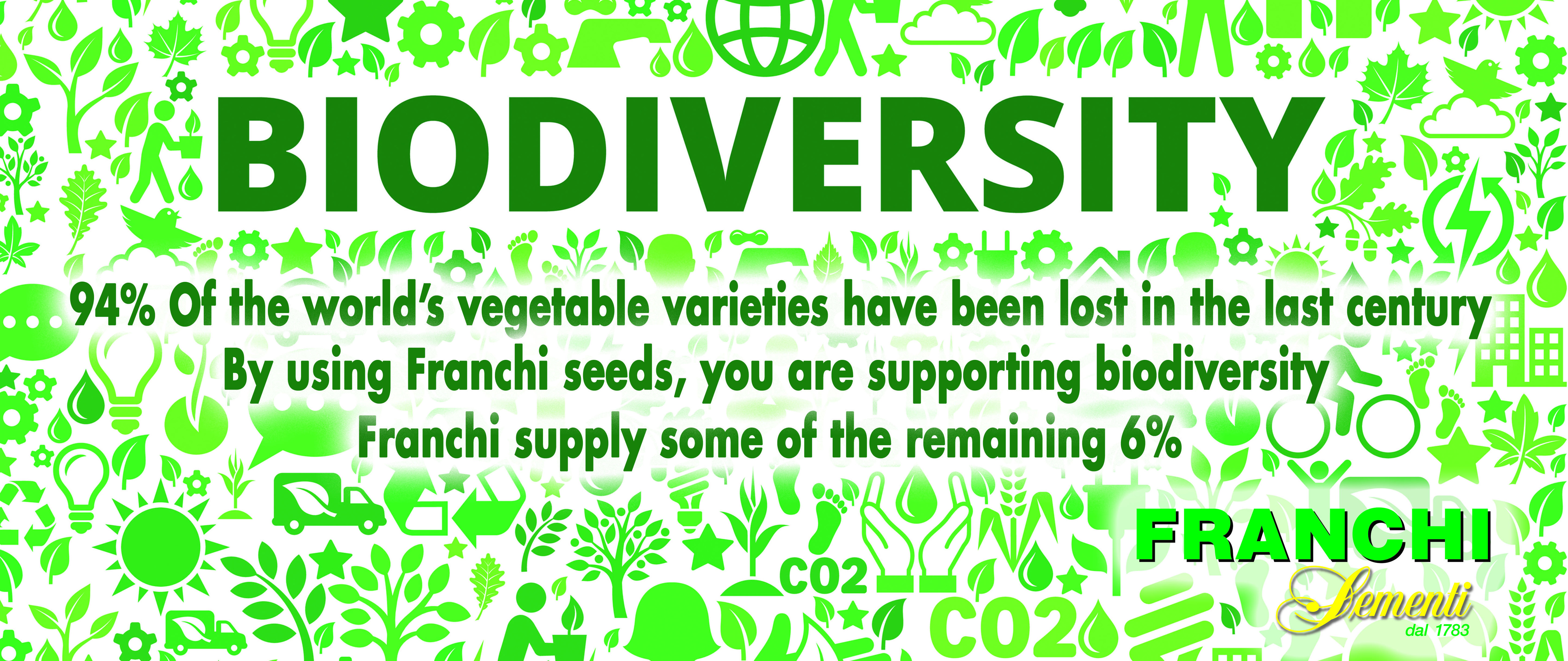 94% of the world's heritage veg varieties have been lost in just one century. By using Franchi seeds, you are supporting Biodiversity.
