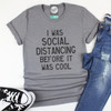 I Was Social Distancing Before It Was Cool - Unisex Tee