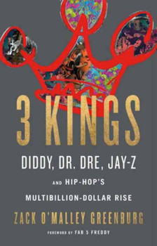 3 Kings: Diddy, Dr.Dre, Jay-z, and Hip-Hop's Muiltibillion-Dollar Rise