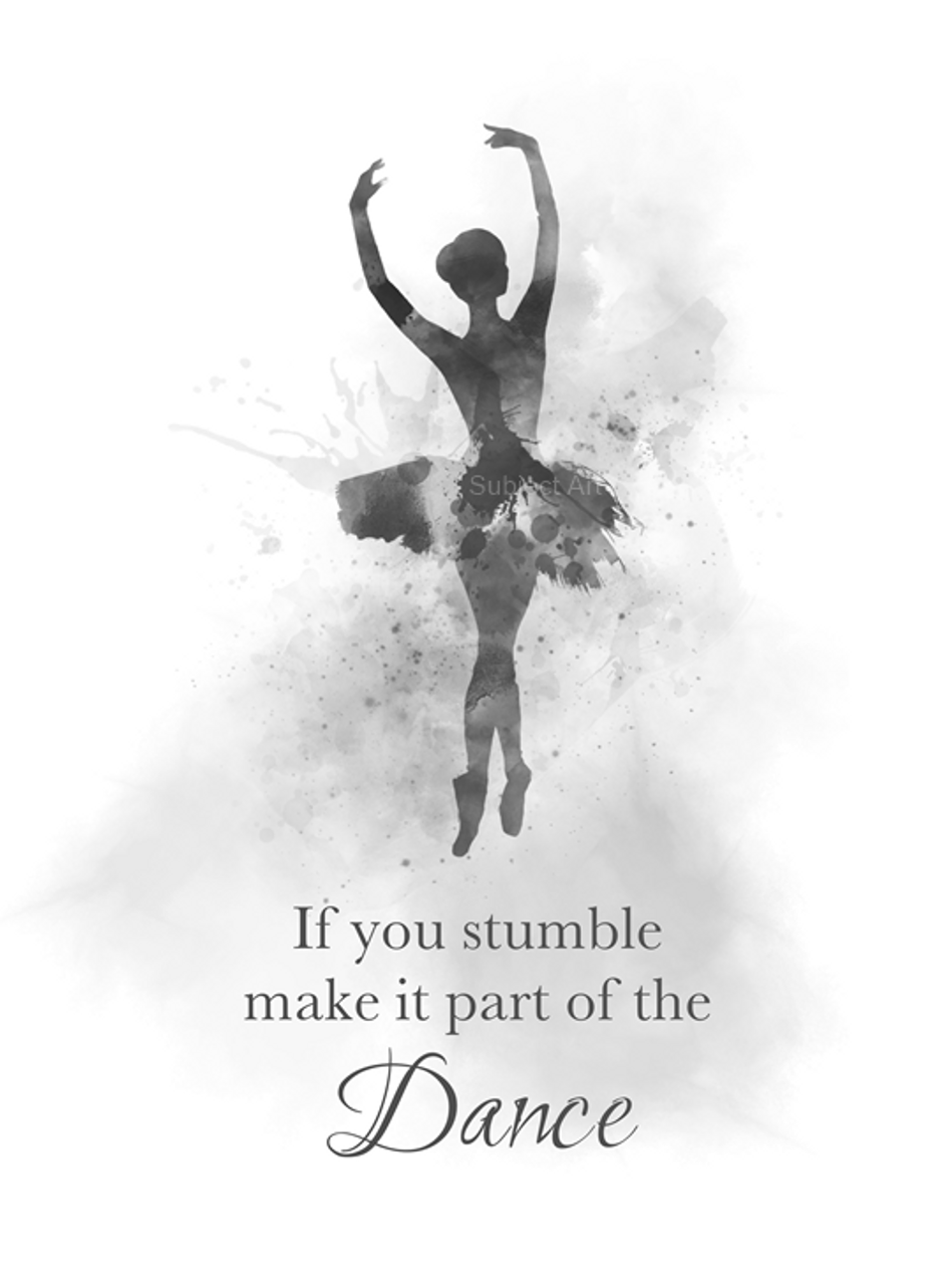 Ballerina Quote Art Print If You Stumble Make It Part Of The Dance Ballet Dancer Dance Gift For Her Wall Art Home Decor Black And White My Subject Art