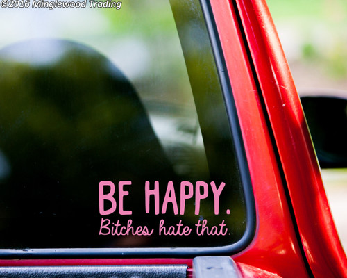 "BE HAPPY. Bitches Hate That 8"" x 3.5"" Vinyl Decal Sticker - Happiness"