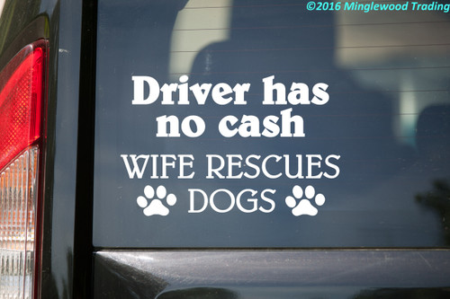 Driver has no Cash - Wife Rescues Dogs Vinyl Decal - Animal Rescue Shelter Adoption - Die Cut Sticker
