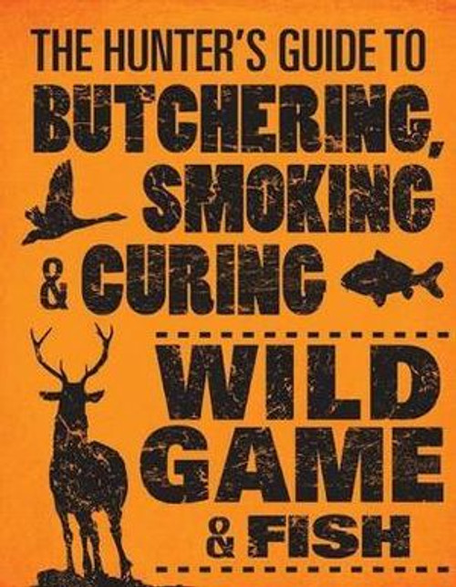 The Hunter's Guide to Butchering, Smoking, Curing Wild Game & Fish Book