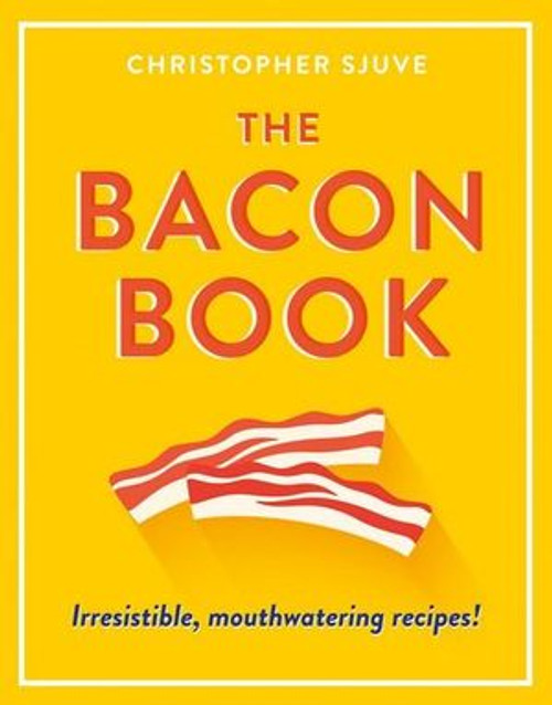 The Bacon Book, Irresistible, Mouthwatering Recipes!