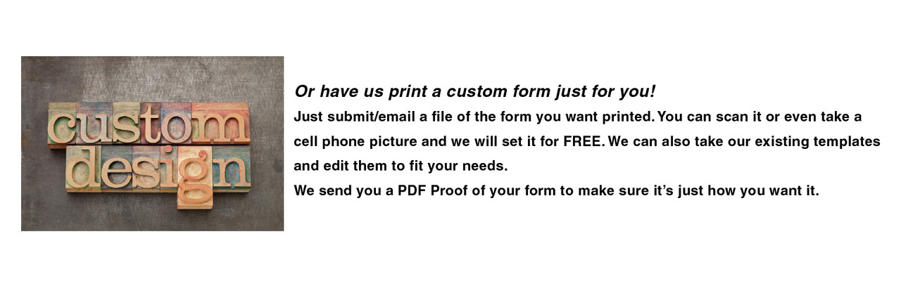 Or have us print a custom form just for you! Just submit/email a file of the form you want printed. You can scan it or even take a cell phone picture and we will set it for FREE.  We send you a PDF Proof of your form to make sure it's just how you want it