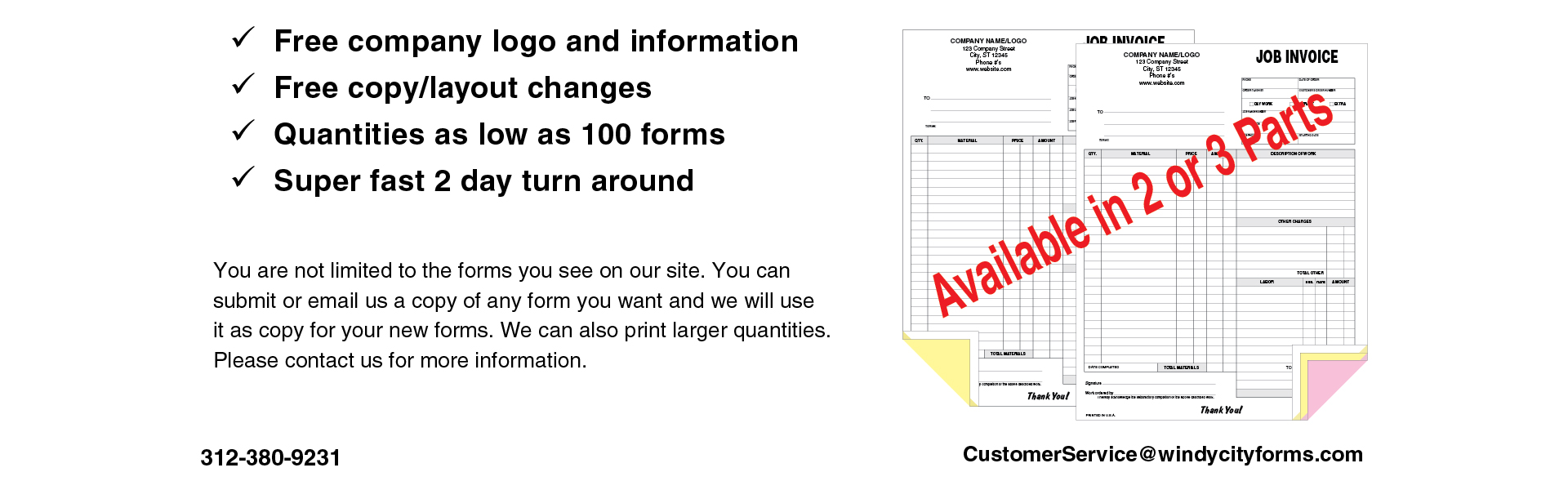 Free company logo and information. Free copy/layout changes. Quantities as low as 100 forms. Super fast 2 day turn around. You are not limited to the forms you see on our site. You can submit or email us a copy of any form you want and we will use it as c