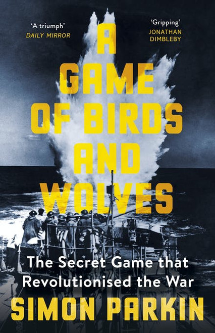 A Game of Birds and Wolves: The Secret Game that Revolutionised the War by Simon Parkin