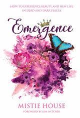 Emergence: How to Experience Beauty & New Life in Dead & Dark Places by Mistie House